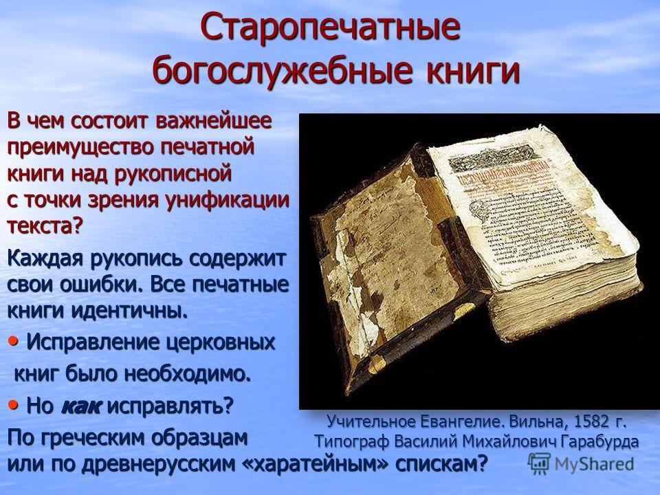 Старопечатные богослужебные книги В чем состоит важнейшее преимущество печатной книги над рукописной с точки зрения унификации текста? Каждая рукопись содержит свои ошибки. Все печатные книги идентичны. Исправление церковных Исправление церковных кни