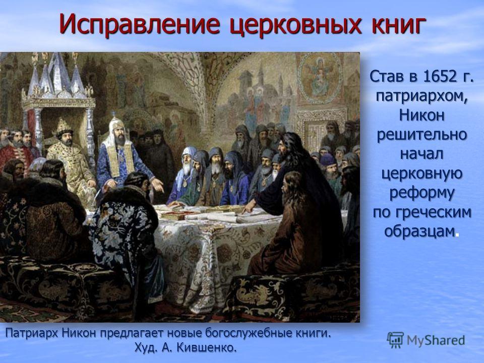 Исправление церковных книг Патриарх Никон предлагает новые богослужебные книги. Худ. А. Кившенко. Став в 1652 г. патриархом, Никон решительно начал церковную реформу по греческим образцам реформу по греческим образцам.