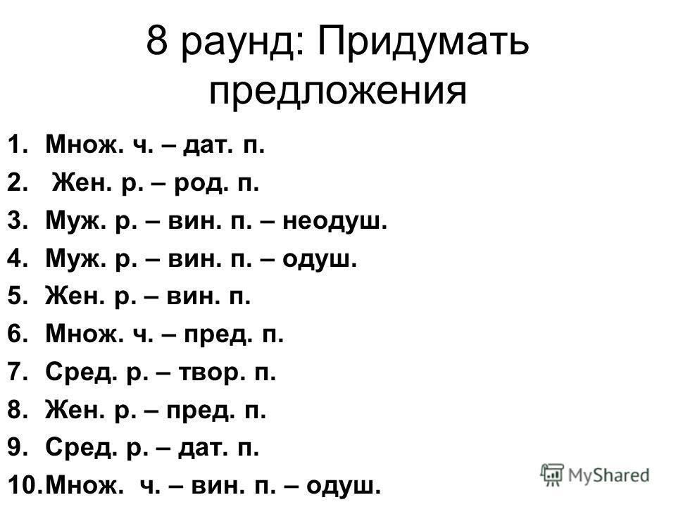 8 раунд: Придумать предложения 1.Множ. ч. – дат. п. 2. Жен. р. – род. п. 3.Муж. р. – вин. п. – неодуш. 4.Муж. р. – вин. п. – одуш. 5.Жен. р. – вин. п. 6.Множ. ч. – пред. п. 7.Сред. р. – твор. п. 8.Жен. р. – пред. п. 9.Сред. р. – дат. п. 10.Множ. ч. –