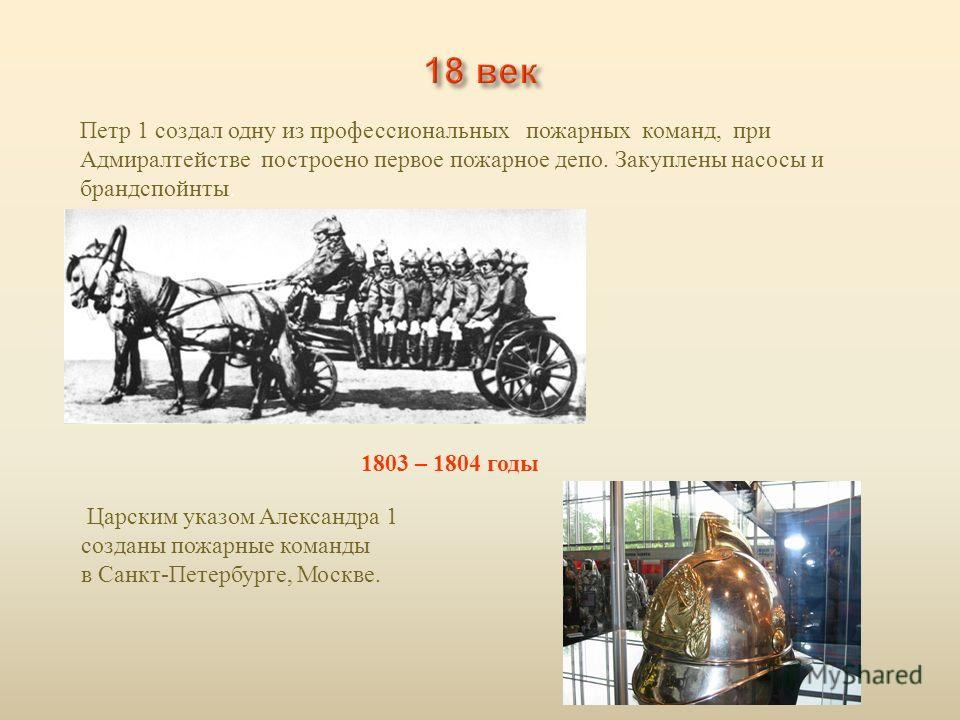 Петр 1 создал одну из профессиональных пожарных команд, при Адмиралтействе построено первое пожарное депо. Закуплены насосы и брандспойты. 1803 – 1804 годы Царским указом Александра 1 созданы пожарные команды в Санкт - Петербурге, Москве.