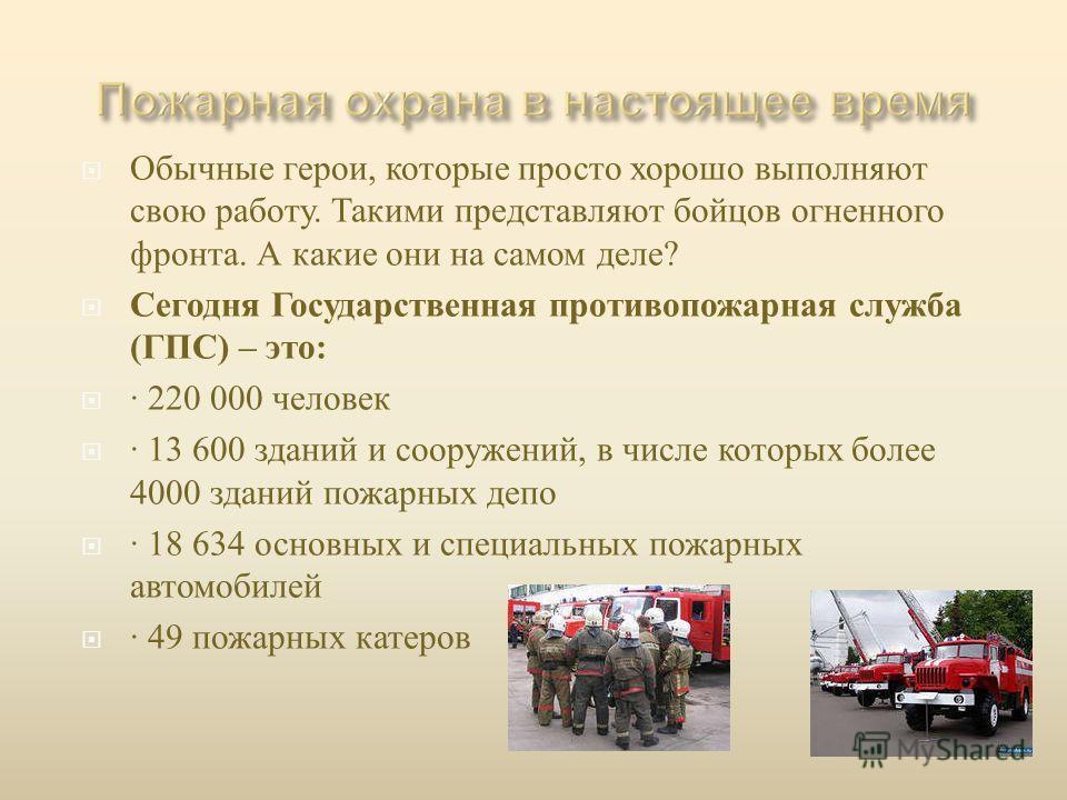 Обычные герои, которые просто хорошо выполняют свою работу. Такими представляют бойцов огненного фронта. А какие они на самом деле ? Сегодня Государственная противопожарная служба ( ГПС ) – это : · 220 000 человек · 13 600 зданий и сооружений, в числ