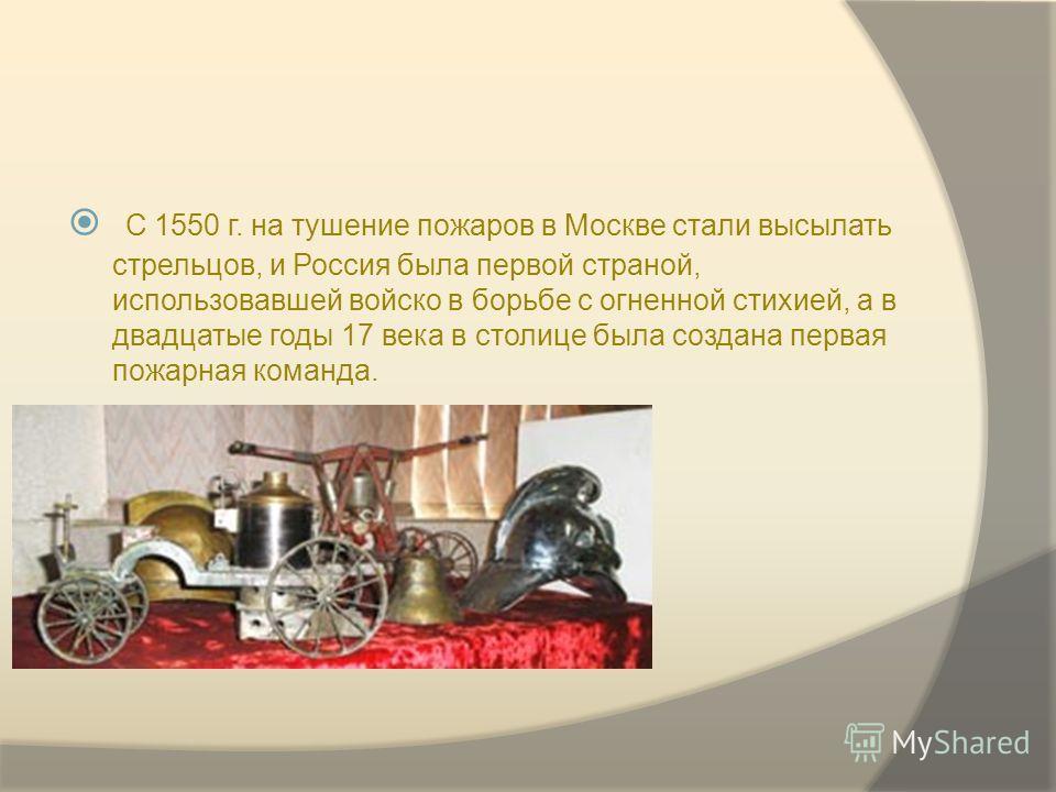 С 1550 г. на тушение пожаров в Москве стали высылать стрельцов, и Россия была первой страной, использовавшей войско в борьбе с огненной стихией, а в двадцатые годы 17 века в столице была создана первая пожарная команда.