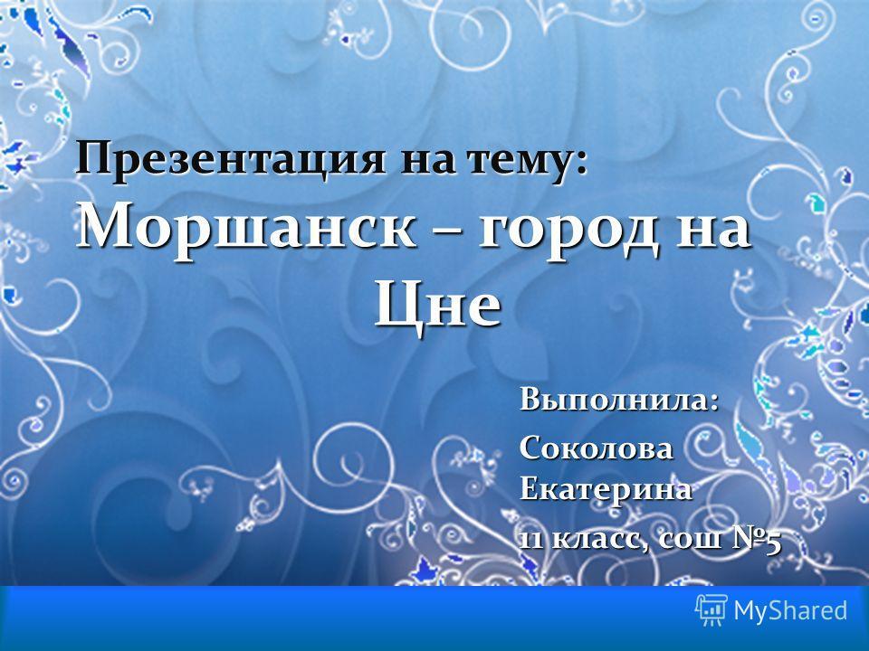 Презентация на тему: Моршанск – город на Цне Выполнила: Соколова Екатерина 11 класс, сош 5