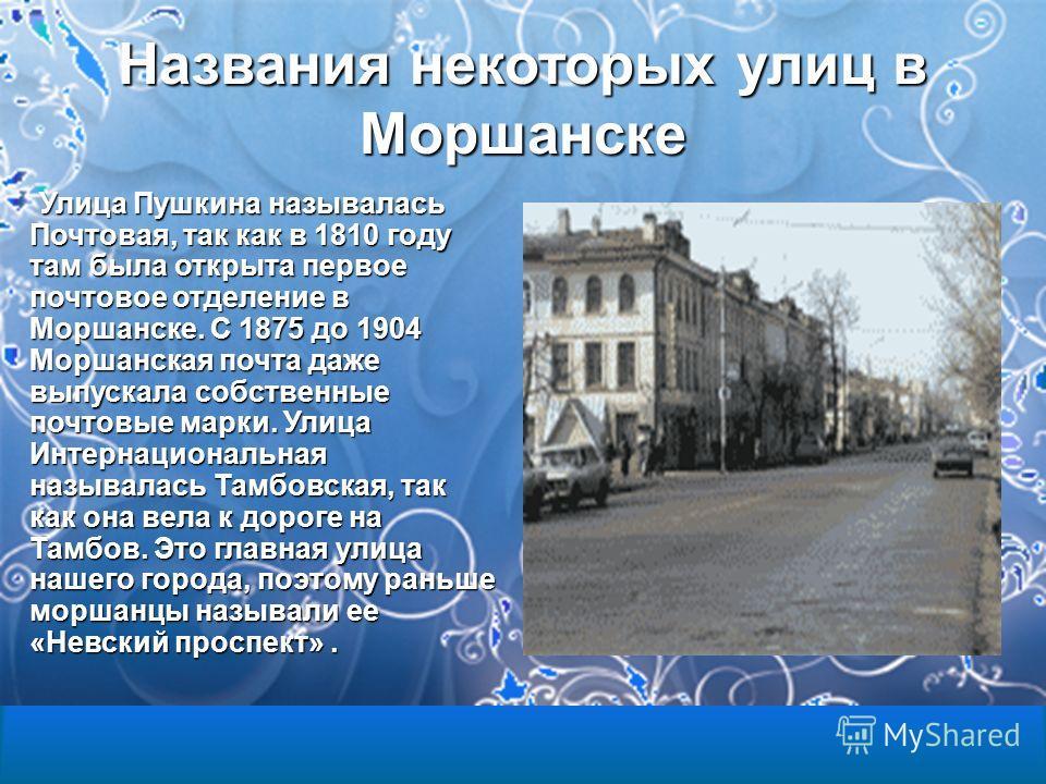Названия некоторых улиц в Моршанске Улица Пушкина называлась Почтовая, так как в 1810 году там была открыта первое почтовое отделение в Моршанске. С 1875 до 1904 Моршанская почта даже выпускала собственные почтовые марки. Улица Интернациональная назы