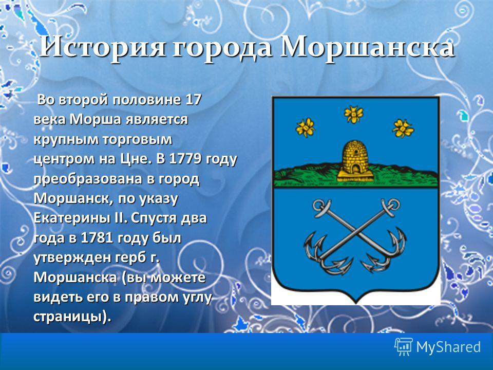 История города Моршанска Во второй половине 17 века Морша является крупным торговым центром на Цне. В 1779 году преобразована в город Моршанск, по указу Екатерины II. Спустя два года в 1781 году был утвержден герб г. Моршанска (вы можете видеть его в