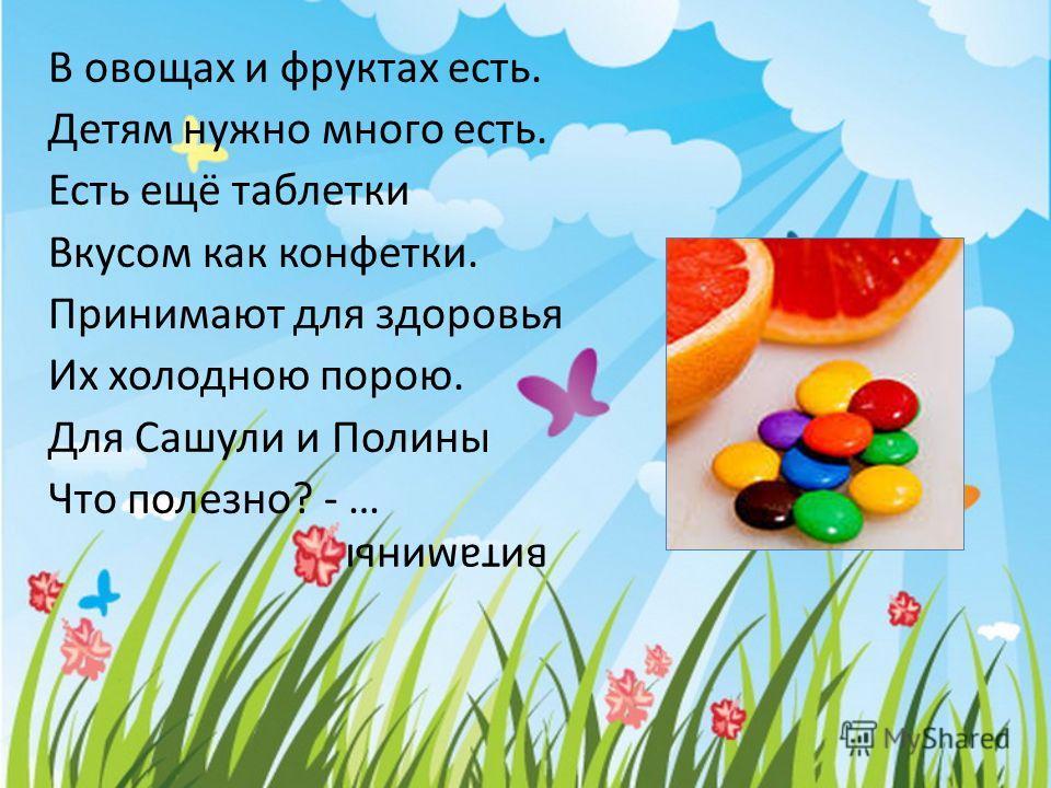 В овощах и фруктах есть. Детям нужно много есть. Есть ещё таблетки Вкусом как конфетки. Принимают для здоровья Их холодною порою. Для Сашули и Полины Что полезно? - … витамины