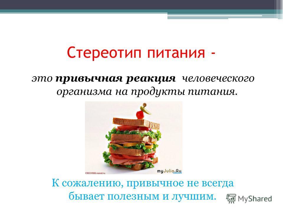 Стереотип питания - это привычная реакция человеческого организма на продукты питания. К сожалению, привычное не всегда бывает полезным и лучшим.