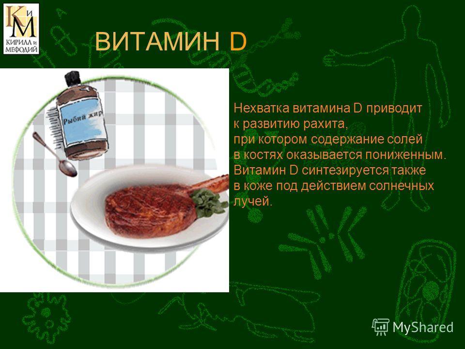 ВИТАМИН D Нехватка витамина D приводит к развитию рахита, при котором содержание солей в костях оказывается пониженным. Витамин D синтезируется также в коже под действием солнечных лучей.