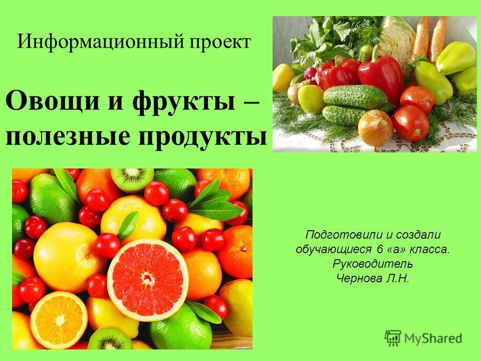 Информационный проект Подготовили и создали обучающиеся 6 «а» класса. Руководитель Чернова Л.Н. Овощи и фрукты – полезные продукты