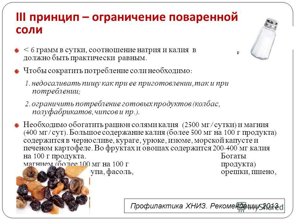 III принцип – ограничение поваренной соли < 6 грамм в сутки, соотношение натрия и калия в рационе должно быть практически равным. Чтобы сократить потребление соли необходимо : 1. недосаливать пищу как при ее приготовлении, так и при потреблении ; 2.
