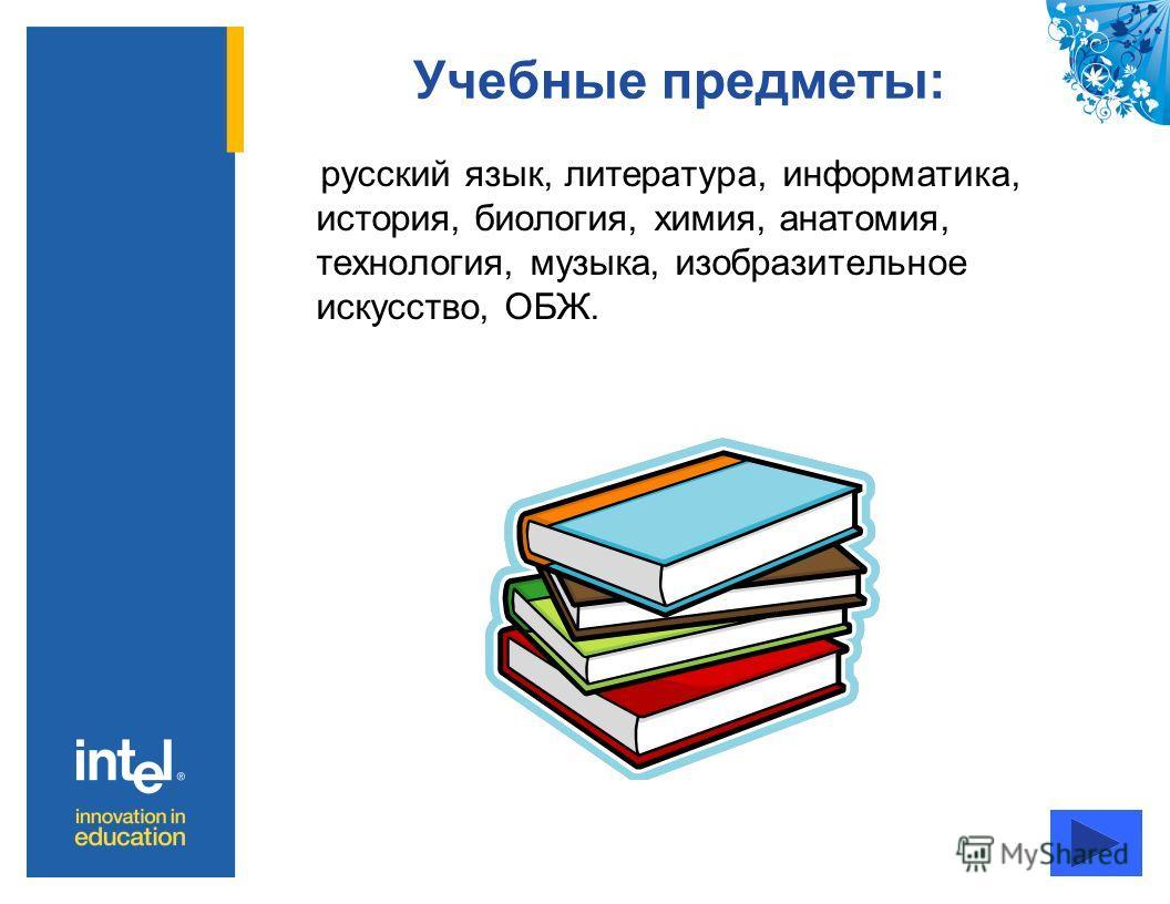 Учебные предметы: русский язык, литература, информатика, история, биология, химия, анатомия, технология, музыка, изобразительное искусство, ОБЖ.