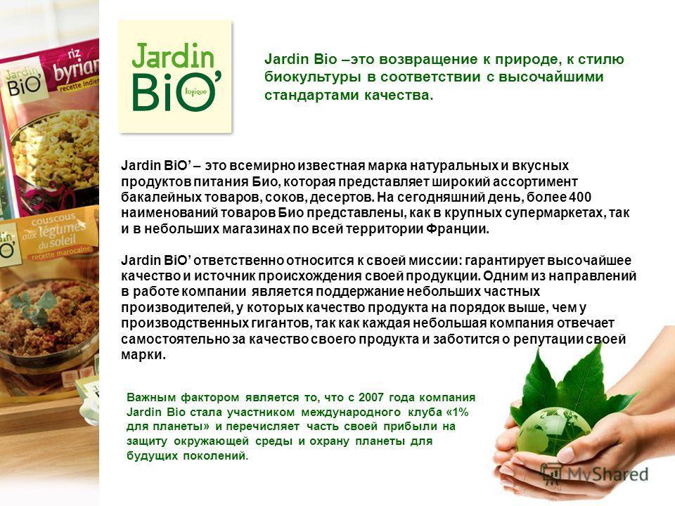 Jardin BiO – это всемирно известная марка натуральных и вкусных продуктов питания Био, которая представляет широкий ассортимент бакалейных товаров, соков, десертов. На сегодняшний день, более 400 наименований товаров Био представлены, как в крупных с