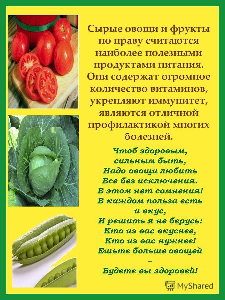 Чтоб здоровым, сильним быть, Надо овощи любить Все без исключения. В этом нет сомнения! В каждом польза есть и вкус, И решить я не берусь: Кто из вас вкуснее, Кто из вас нужнее! Ешьте больше овощей – Будете вы здоровей! Сырые овощи и фрукты по праву