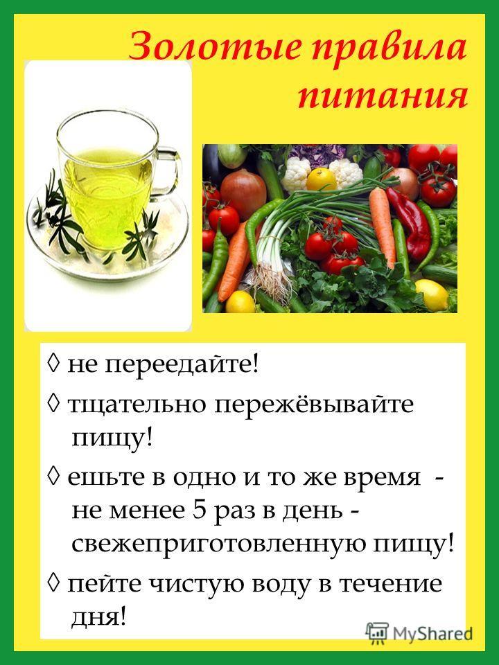 Золотые правила питания не переедайте! тщательно пережёвывайте пищу! ешьте в одно и то же время - не менее 5 раз в день - свежеприготовленную пищу! пейте чистую воду в течение дня!