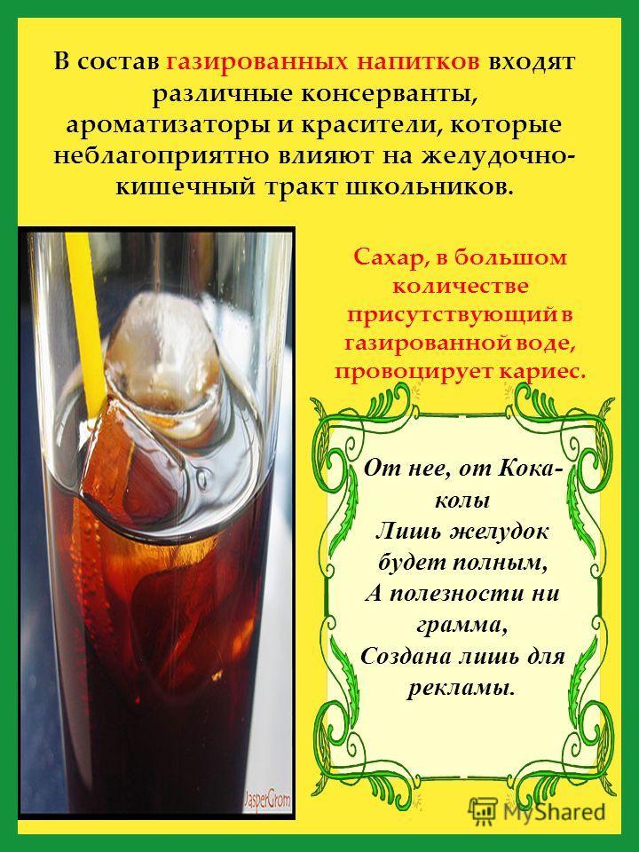 В состав газированных напитков входят различные консерванты, ароматизаторы и красители, которые неблагоприятно влияют на желудочно- кишечный тракт школьников. Сахар, в большом количестве присутствующий в газированной воде, провоцирует кариес. От нее,