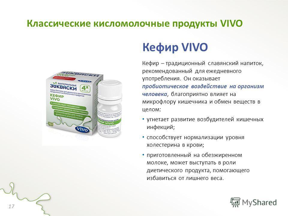 Кефир VIVO Кефир – традиционный славянский напиток, рекомендованный для ежедневного употребления. Он оказывает пробиотическое воздействие на организм человека, благоприятно влияет на микрофлору кишечника и обмен веществ в целом: угнетает развитие воз