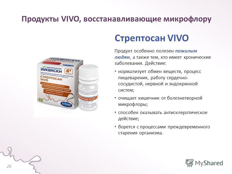 Продукты VIVO, восстанавливающие микрофлору Стрептосан VIVO Продукт особенно полезен пожилым людям, а также тем, кто имеет хронические заболевания. Действие: нормализует обмен веществ, процесс пищеварения, работу сердечно- сосудистой, нервной и эндок