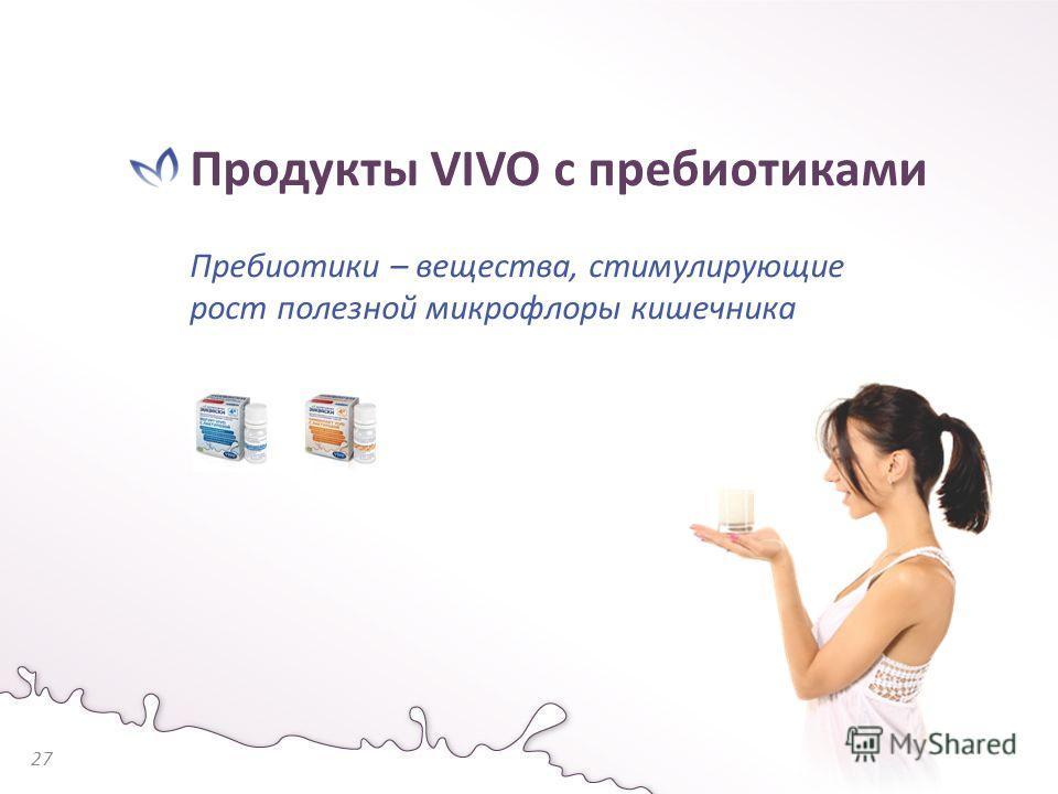 Продукты VIVO с пребиотиками Пребиотики – вещества, стимулирующие рост полезной микрофлоры кишечника 27