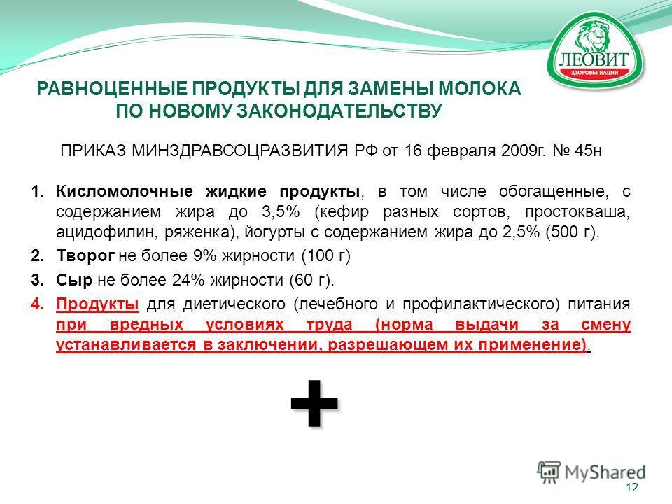 12 ПРИКАЗ МИНЗДРАВСОЦРАЗВИТИЯ РФ от 16 февраля 2009 г. 45 н 1. Кисломолочные жидкие продукты, в том числе обогащенные, с содержанием жира до 3,5% (кефир разных сортов, простокваша, ацидофилин, ряженка), йогурты с содержанием жира до 2,5% (500 г). 2.