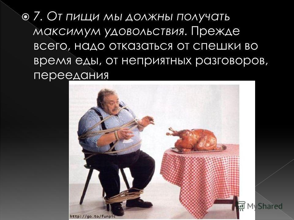 7. От пищи мы должны получать максимум удовольствия. Прежде всего, надо отказаться от спешки во время еды, от неприятных разговоров, переедания