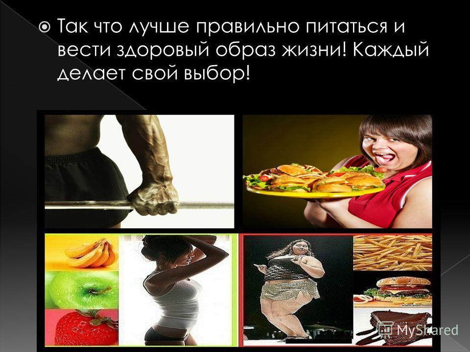 Так что лучше правильно питаться и вести здоровый образ жизни! Каждый делает свой выбор!