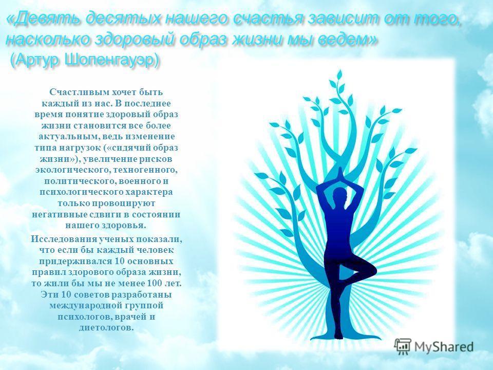 « Девять десятых нашего счастья зависит от того, насколько здоровый образ жизни мы ведем » ( Артур Шопенгауэр ) Счастливым хочет быть каждый из нас. В последнее время понятие здоровый образ жизни становится все более актуальным, ведь изменение типа н