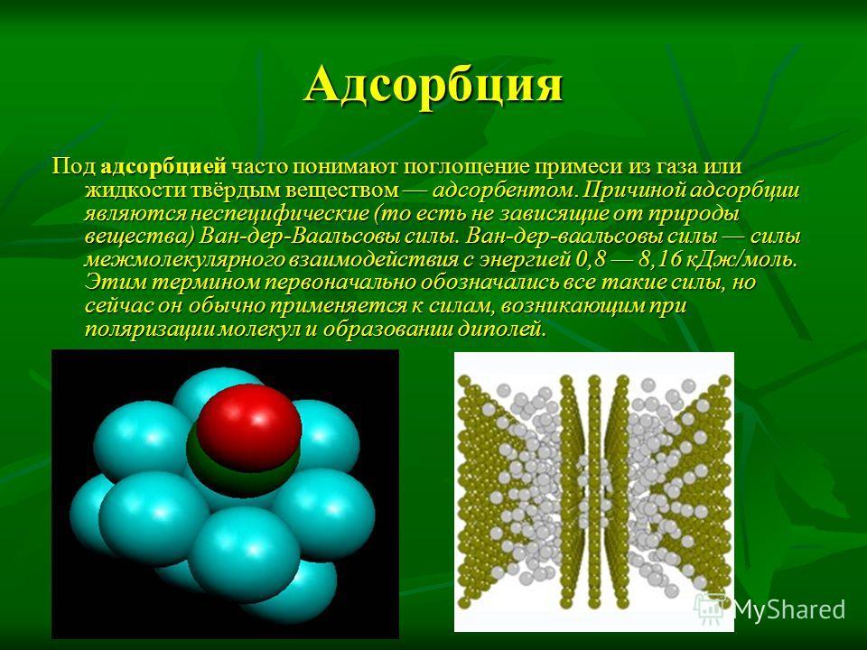 Адсорбция Под адсорбцией часто понимают поглощение примеси из газа или жидкости твёрдым веществом адсорбентом. Причиной адсорбции являются неспецифические (то есть не зависящие от природы вещества) Ван-дер-Ваальсовы силы. Ван-дер-ваальсовы силы силы