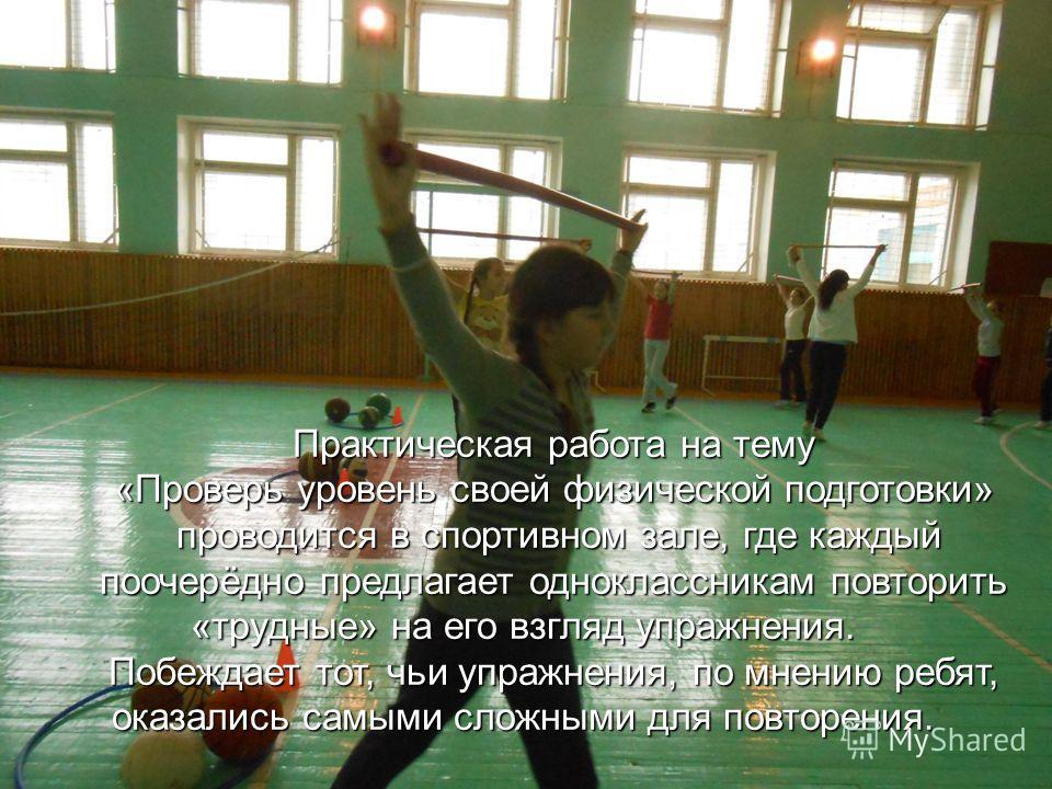 Практическая работа на тему «Проверь уровень своей физической подготовки» проводится в спортивном зале, где каждый проводится в спортивном зале, где каждый поочерёдно предлагает одноклассникам повторить «трудные» на его взгляд упражнения. Побеждает т