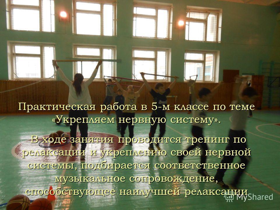 Практическая работа в 5-м классе по теме «Укрепляем нервную систему». В ходе занятия проводится тренинг по релаксации и укреплению своей нервной системы, подбирается соответственное музыкальное сопровождение, способствующее наилучшей релаксации В ход