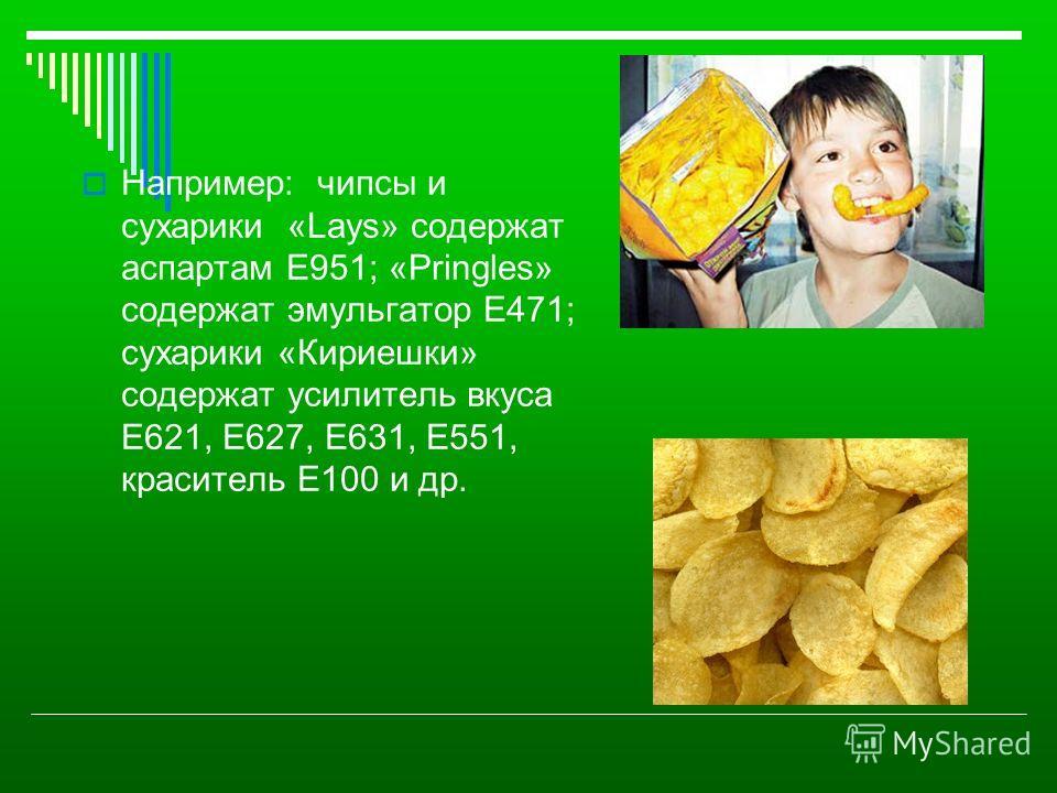 Например: чипсы и сухарики «Lays» содержат аспартам Е951; «Pringles» содержат эмульгатор Е471; сухарики «Кириешки» содержат усилитель вкуса Е621, Е627, Е631, Е551, краситель Е100 и др.