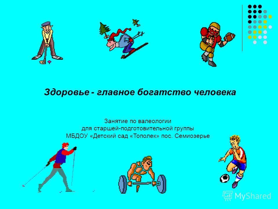 Здоровье - главное богатство человека Занятие по валеологии для старшей-подготовительной группы МБДОУ «Детский сад «Тополек» пос. Семиозерье