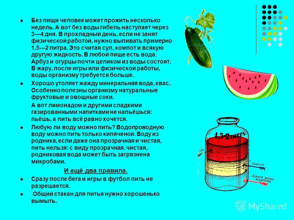 Без пищи человек может прожить несколько недель. А вот без воды гибель наступает через 34 дня. В прохладный день, если не занят физической работой, нужно выпивать примерно 1,52 литра. Это считая суп, компот и всякую другую жидкость. В любой пище есть