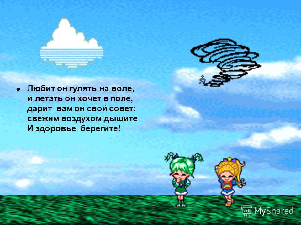 Любит он гулять на воле, и летать он хочет в поле, дарит вам он свой совет: свежим воздухом дышите И здоровье берегите!