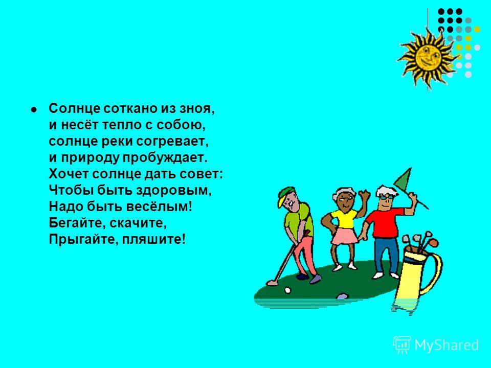 Солнце соткано из зноя, и несёт тепло с собою, солнце реки согревает, и природу пробуждает. Хочет солнце дать совет: Чтобы быть здоровым, Надо быть весёлым! Бегайте, скачите, Прыгайте, пляшите!