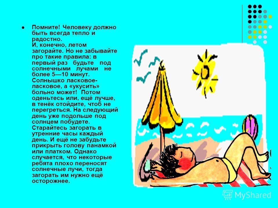 Помните! Человеку должно быть всегда тепло и радостно. И, конечно, летом загорайте. Но не забывайте про такие правила: в первый раз будьте под солнечными лучами не более 510 минут. Солнышко ласковое- ласковое, а «укусить» больно может! Потом оденьтес