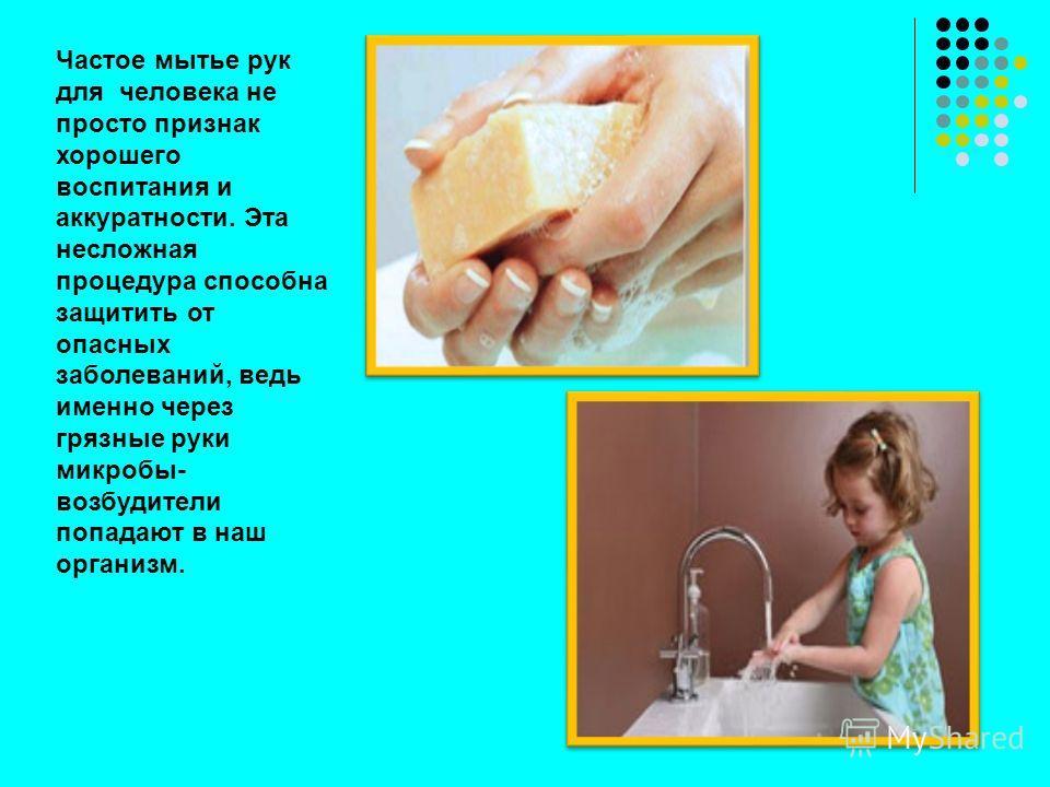 Частое мытье рук для человека не просто признак хорошего воспитания и аккуратности. Эта несложная процедура способна защитить от опасных заболеваний, ведь именно через грязные руки микробы- возбудители попадают в наш организм.