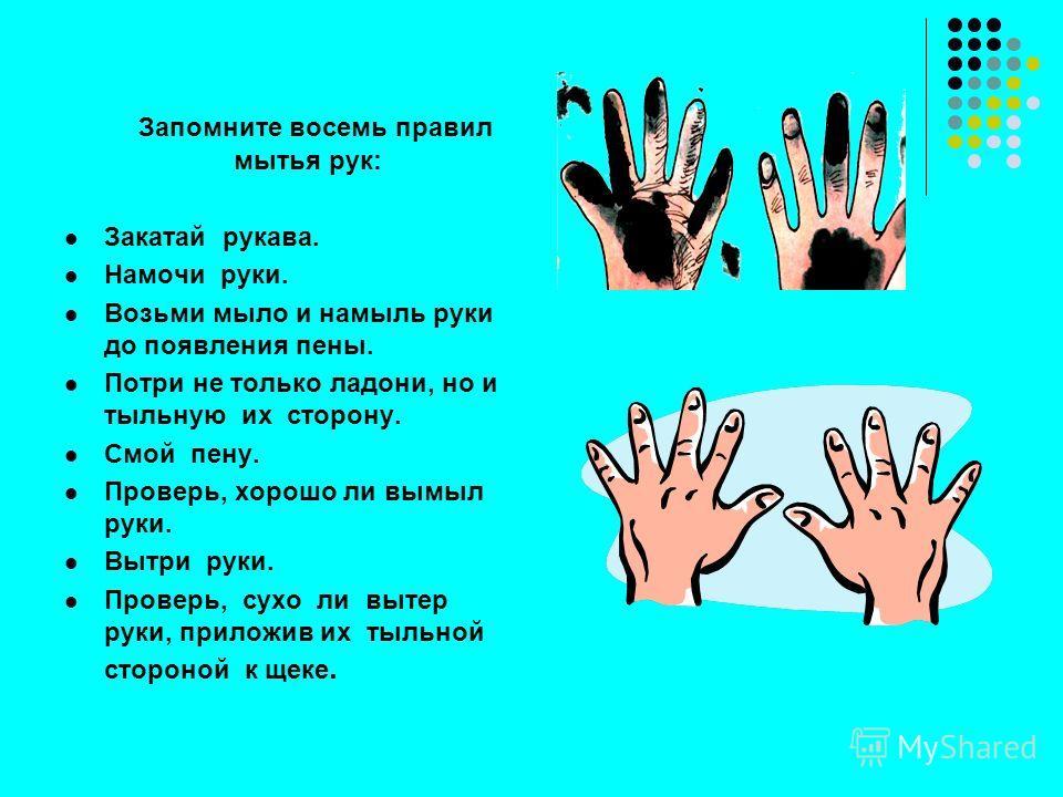 Запомните восемь правил мытья рук: Закатай рукава. Намочи руки. Возьми мыло и намыль руки до появления пены. Потри не только ладони, но и тыльную их сторону. Смой пену. Проверь, хорошо ли вымыл руки. Вытри руки. Проверь, сухо ли вытер руки, приложив