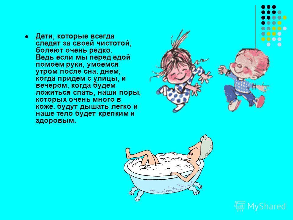 Дети, которые всегда следят за своей чистотой, болеют очень редко. Ведь если мы перед едой помоем руки, умоемся утром после сна, днем, когда придем с улицы, и вечером, когда будем ложиться спать, наши поры, которых очень много в коже, будут дышать ле