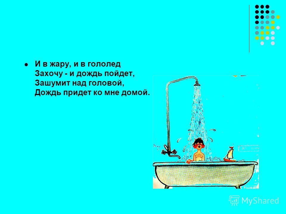И в жару, и в гололед Захочу - и дождь пойдет, Зашумит над головой, Дождь придет ко мне домой.
