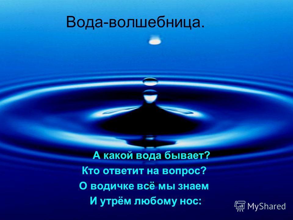 Вода-волшебница. А какой вода бывает? Кто ответит на вопрос? О водичке всё мы знаем И утрём любому нос: