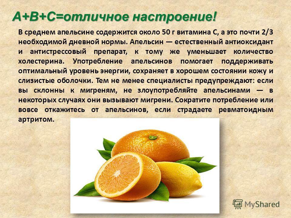 В среднем апельсине содержится около 50 г витамина С, а это почти 2/3 необходимой дневной нормы. Апельсин естественный антиоксидант и антистрессовый препарат, к тому же уменьшает количество холестерина. Употребление апельсинов помогает поддерживать о