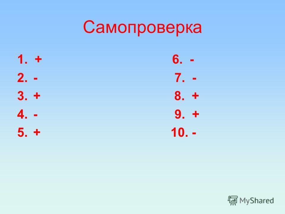 Самопроверка 1. + 6. - 2.- 7. - 3.+ 8. + 4.- 9. + 5.+ 10. -