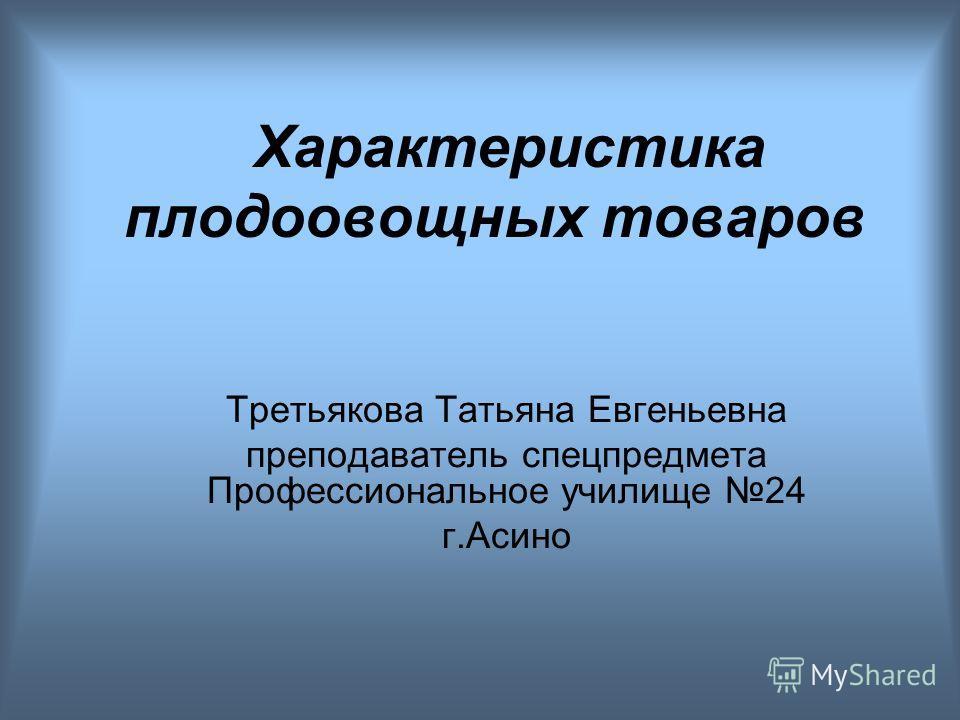 Характеристика плодоовощных товаров Третьякова Татьяна Евгеньевна преподаватель спецпредмета Профессиональное училище 24 г.Асино