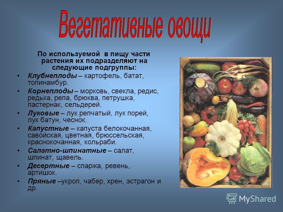 По используемой в пищу части растения их подразделяют на следующие подгруппы: Клубнеплоды – картофель, батат, топинамбур. Корнеплоды – морковь, свекла, редис, редька, репа, брюква, петрушка, пастернак, сельдерей. Луковые – лук репчатый, лук порей, лу