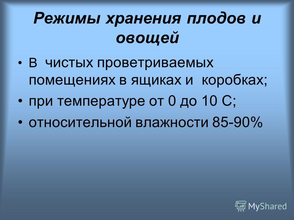 Режимы хранения плодов и овощей В чистых проветриваемых помещениях в ящиках и коробках; при температуре от 0 до 10 С; относительной влажности 85-90%