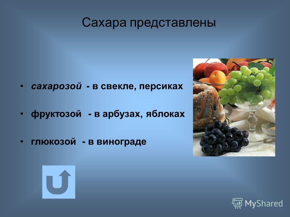 сахарозой - в свекле, персиках фруктозой - в арбузах, яблоках глюкозой - в винограде Сахара представлены