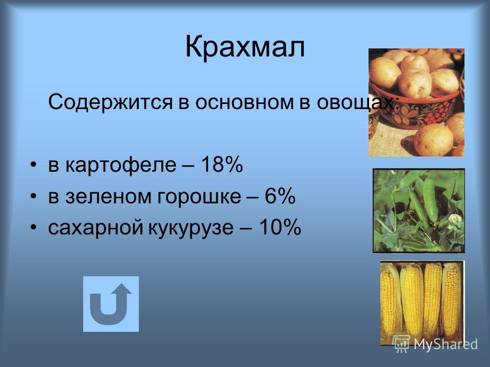 Крахмал Содержится в основном в овощах: в картофеле – 18% в зеленом горошке – 6% сахарной кукурузе – 10%