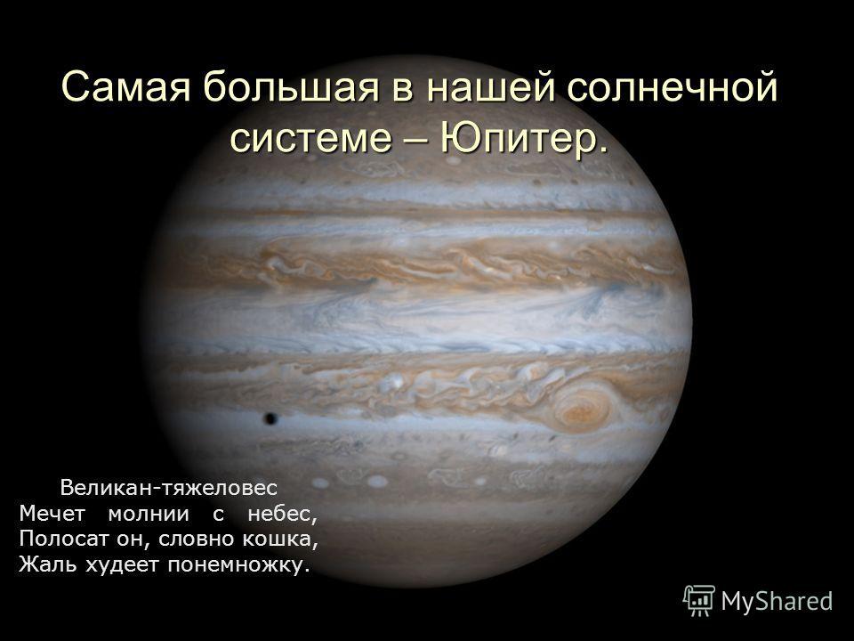 Самая большая в нашей солнечной системе – Юпитер. Великан-тяжеловес Мечет молнии с небес, Полосат он, словно кошка, Жаль худеет понемножку.