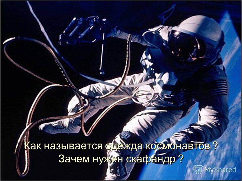 Как называется одежда космонавтов ? Зачем нужен скафандр ?