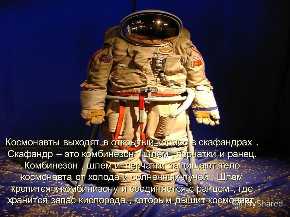 Космонавты выходят в открытый космос в скафандрах. Скафандр – это комбинезон, шлем, перчатки и ранец. Комбинезон, шлем и перчатки защищают тело космонавта от холода и солнечных лучей. Шлем крепится к комбинезону и соединяется с ранцем, где хранится з